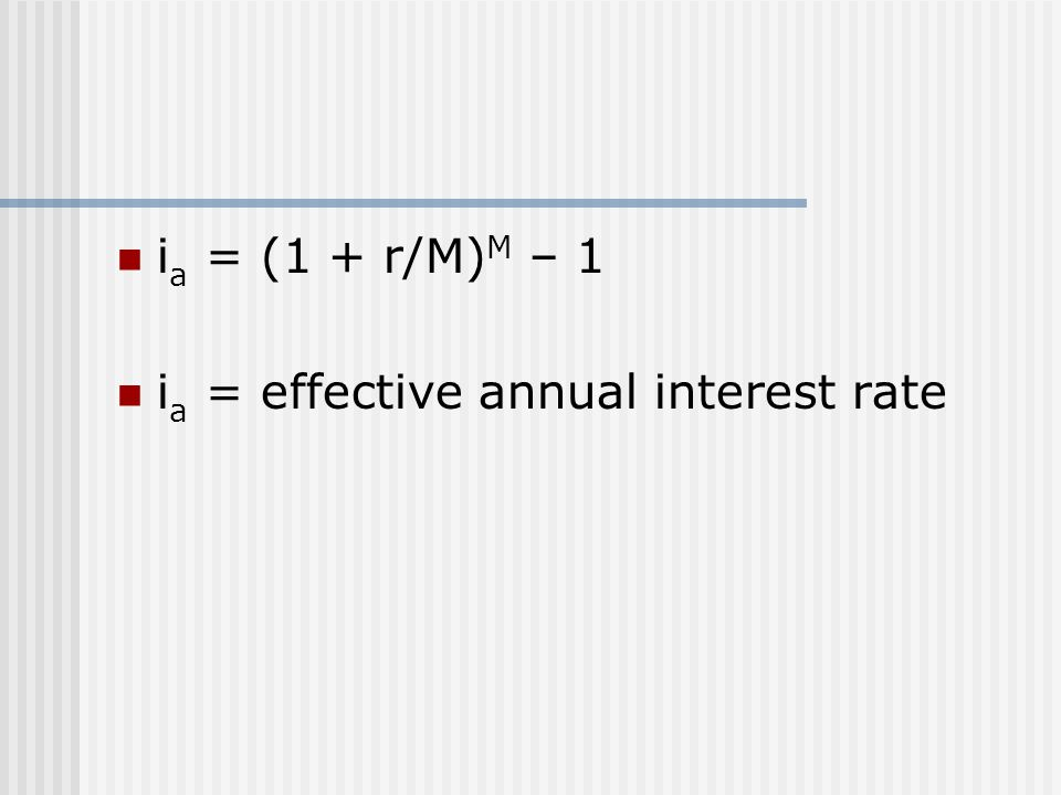 i a = (1 + r/M) M – 1 i a = effective annual interest rate