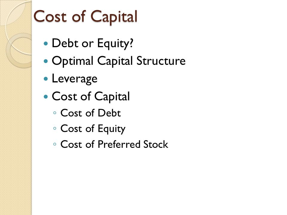 Cost of Capital Debt or Equity? Optimal Capital Structure Leverage Cost of Capital Cost of Debt Cost of Equity Cost of Preferred Stock