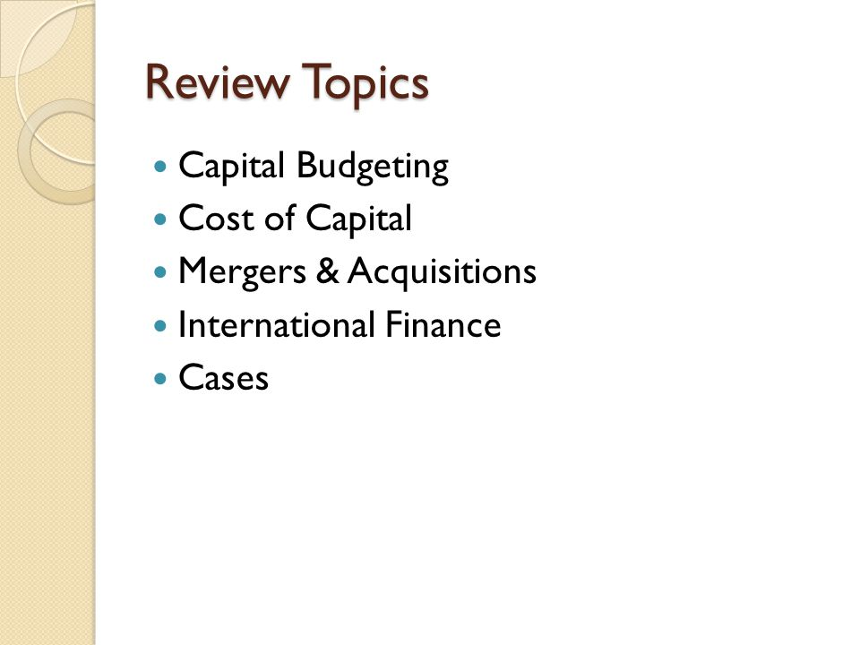 Review Topics Capital Budgeting Cost of Capital Mergers & Acquisitions International Finance Cases