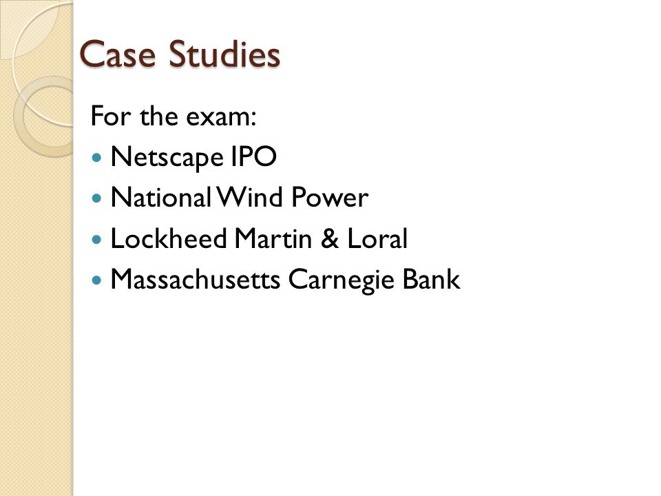 Case Studies For the exam: Netscape IPO National Wind Power Lockheed Martin & Loral Massachusetts Carnegie Bank