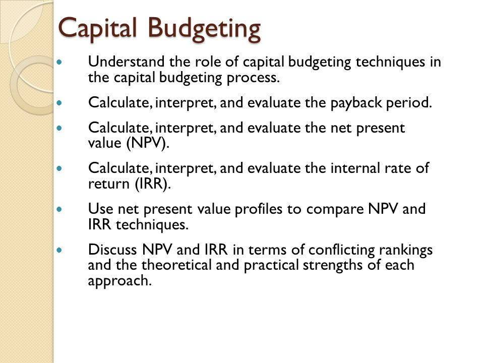Capital Budgeting Understand the role of capital budgeting techniques in the capital budgeting process. Calculate, interpret, and evaluate the payback