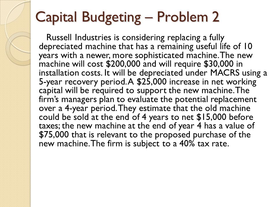 Capital Budgeting – Problem 2 Russell Industries is considering replacing a fully depreciated machine that has a remaining useful life of 10 years wit