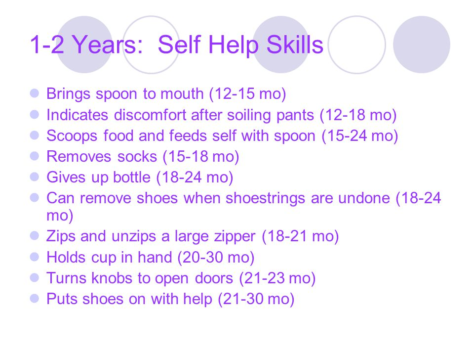 1-2 Years: Self Help Skills Brings spoon to mouth (12-15 mo) Indicates discomfort after soiling pants (12-18 mo) Scoops food and feeds self with spoon