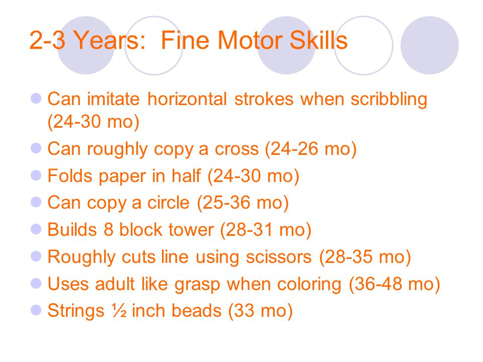 2-3 Years: Fine Motor Skills Can imitate horizontal strokes when scribbling (24-30 mo) Can roughly copy a cross (24-26 mo) Folds paper in half (24-30