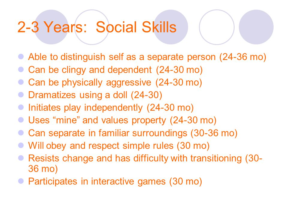 2-3 Years: Social Skills Able to distinguish self as a separate person (24-36 mo) Can be clingy and dependent (24-30 mo) Can be physically aggressive