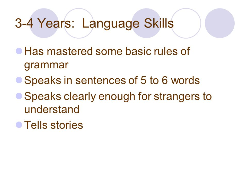 3-4 Years: Language Skills Has mastered some basic rules of grammar Speaks in sentences of 5 to 6 words Speaks clearly enough for strangers to underst