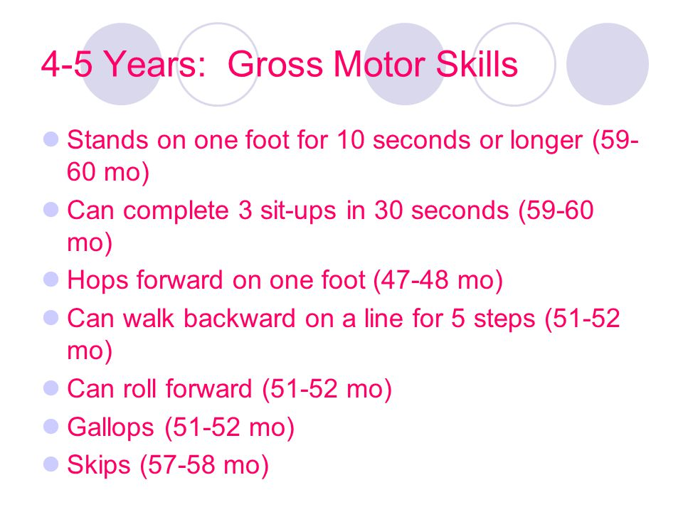 4-5 Years: Gross Motor Skills Stands on one foot for 10 seconds or longer (59- 60 mo) Can complete 3 sit-ups in 30 seconds (59-60 mo) Hops forward on