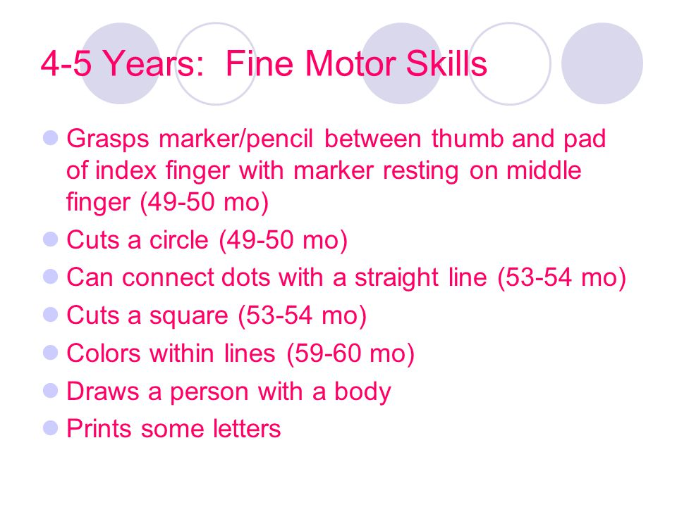 4-5 Years: Fine Motor Skills Grasps marker/pencil between thumb and pad of index finger with marker resting on middle finger (49-50 mo) Cuts a circle