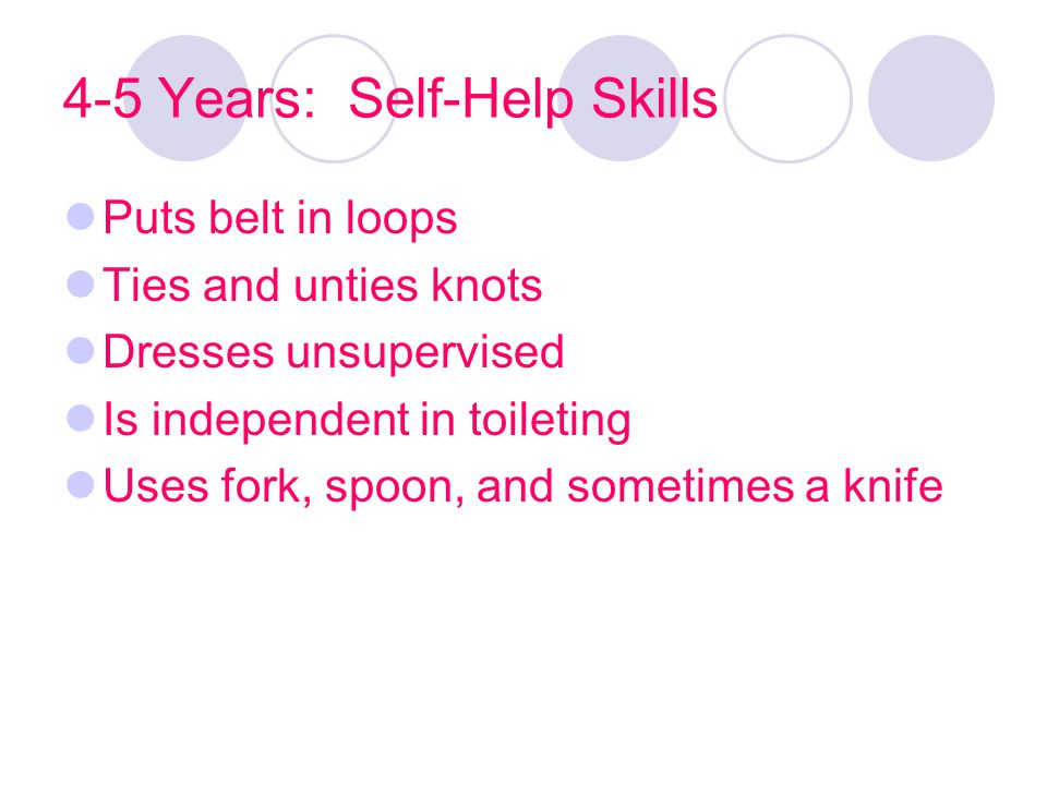 4-5 Years: Self-Help Skills Puts belt in loops Ties and unties knots Dresses unsupervised Is independent in toileting Uses fork, spoon, and sometimes