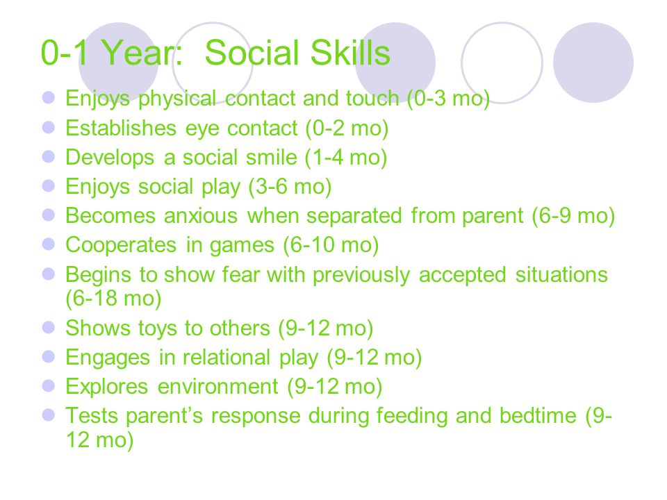 0-1 Year: Social Skills Enjoys physical contact and touch (0-3 mo) Establishes eye contact (0-2 mo) Develops a social smile (1-4 mo) Enjoys social pla
