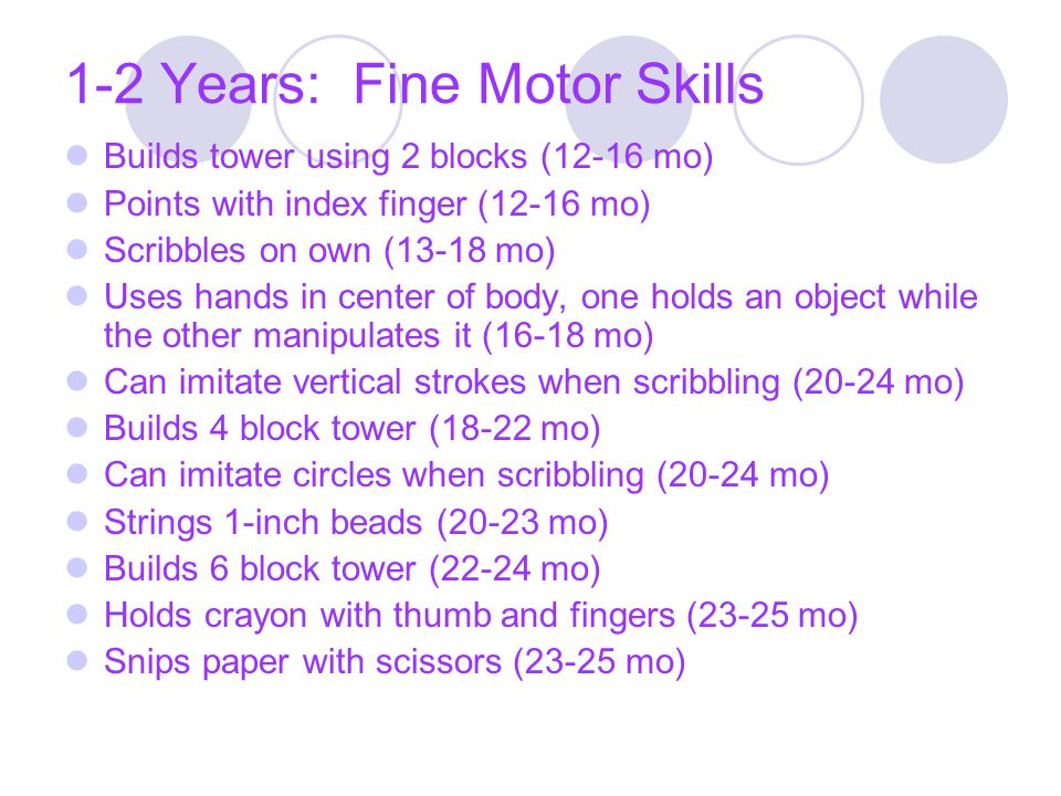 1-2 Years: Fine Motor Skills Builds tower using 2 blocks (12-16 mo) Points with index finger (12-16 mo) Scribbles on own (13-18 mo) Uses hands in cent