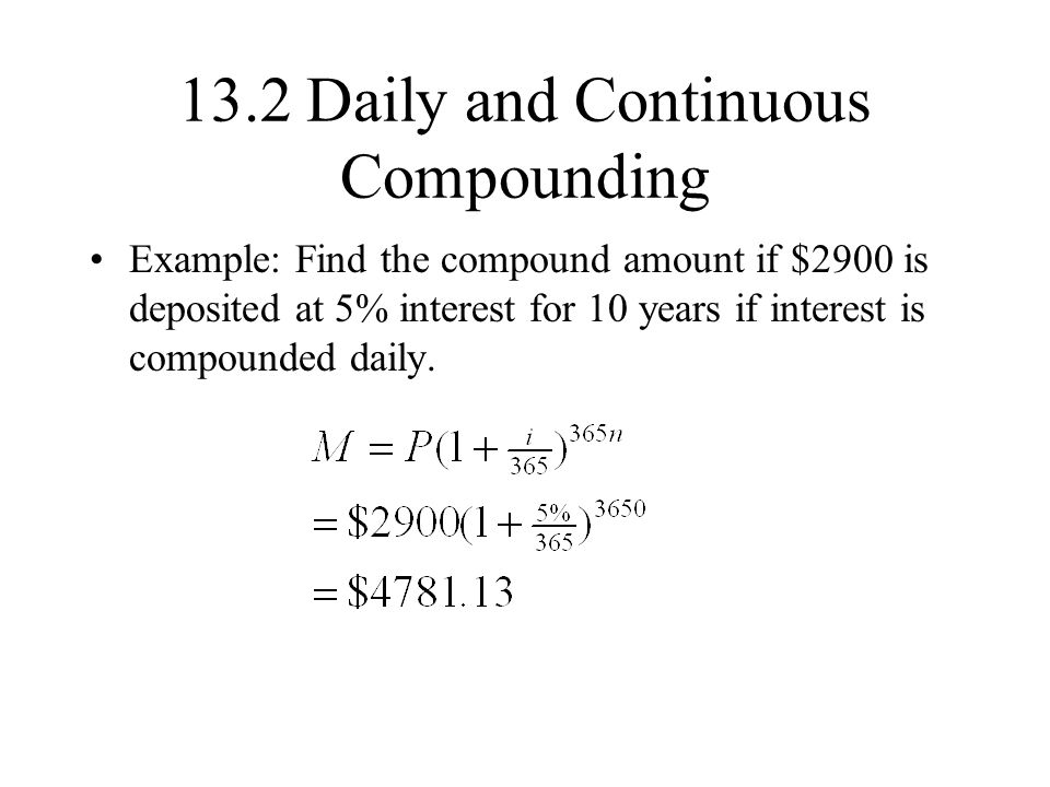 13.2 Daily and Continuous Compounding Example: Find the compound amount if $2900 is deposited at 5% interest for 10 years if interest is compounded daily.