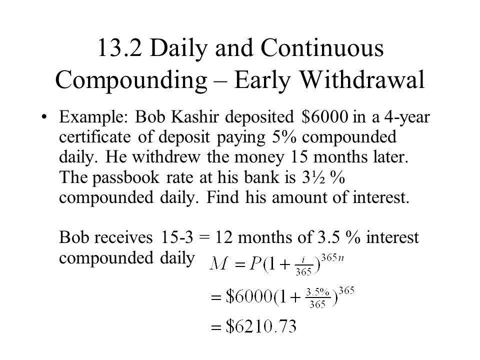 13.2 Daily and Continuous Compounding – Early Withdrawal Example: Bob Kashir deposited $6000 in a 4-year certificate of deposit paying 5% compounded daily.