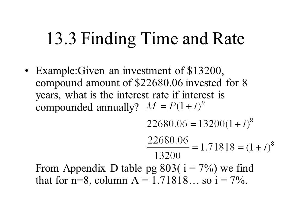 13.3 Finding Time and Rate Example:Given an investment of $13200, compound amount of $22680.06 invested for 8 years, what is the interest rate if interest is compounded annually.