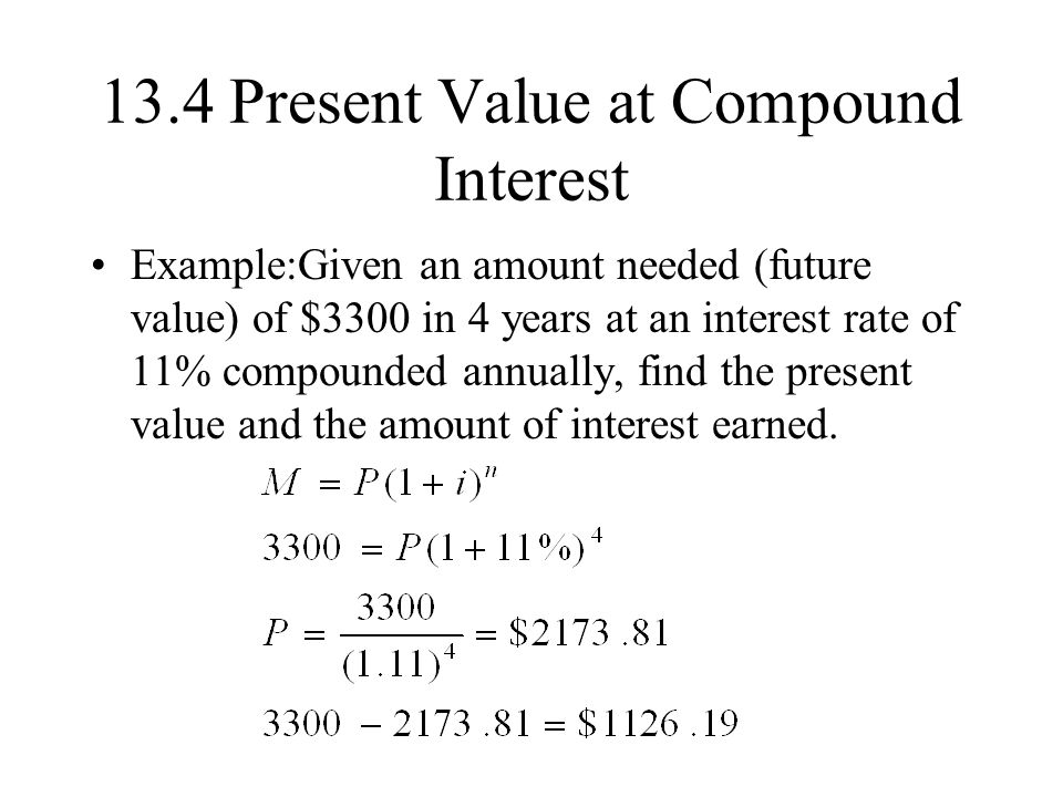 13.4 Present Value at Compound Interest Example:Given an amount needed (future value) of $3300 in 4 years at an interest rate of 11% compounded annually, find the present value and the amount of interest earned.