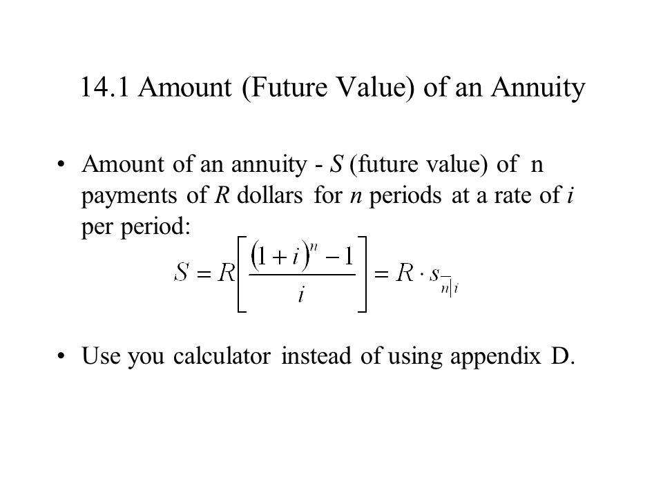 14.1 Amount (Future Value) of an Annuity Amount of an annuity - S (future value) of n payments of R dollars for n periods at a rate of i per period: Use you calculator instead of using appendix D.