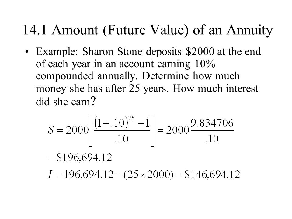 14.1 Amount (Future Value) of an Annuity Example: Sharon Stone deposits $2000 at the end of each year in an account earning 10% compounded annually.