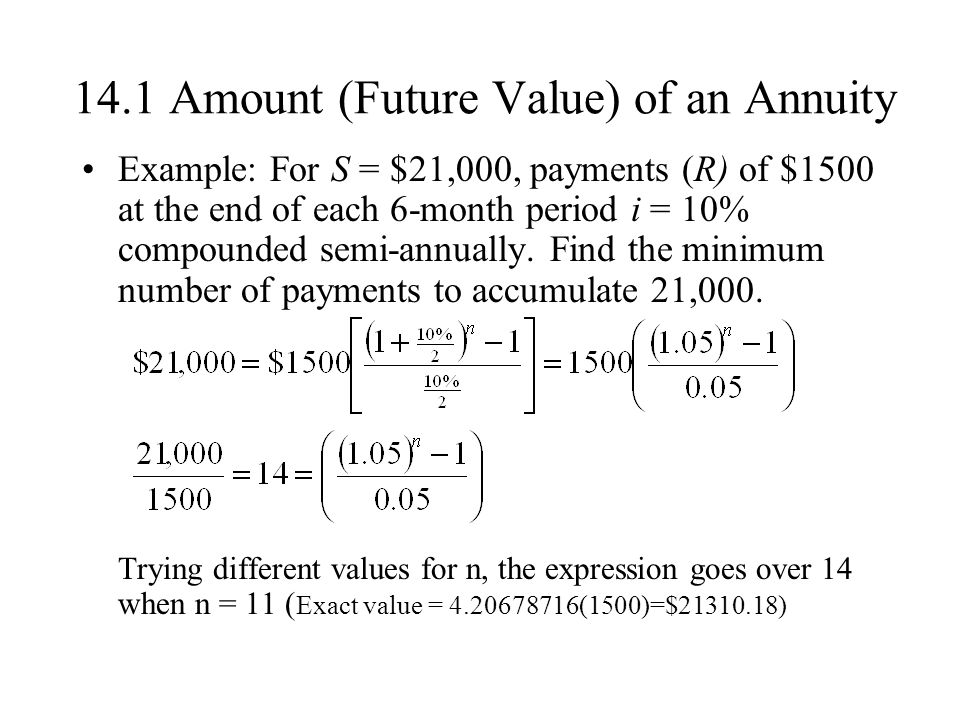 14.1 Amount (Future Value) of an Annuity Example: For S = $21,000, payments (R) of $1500 at the end of each 6-month period i = 10% compounded semi-annually.