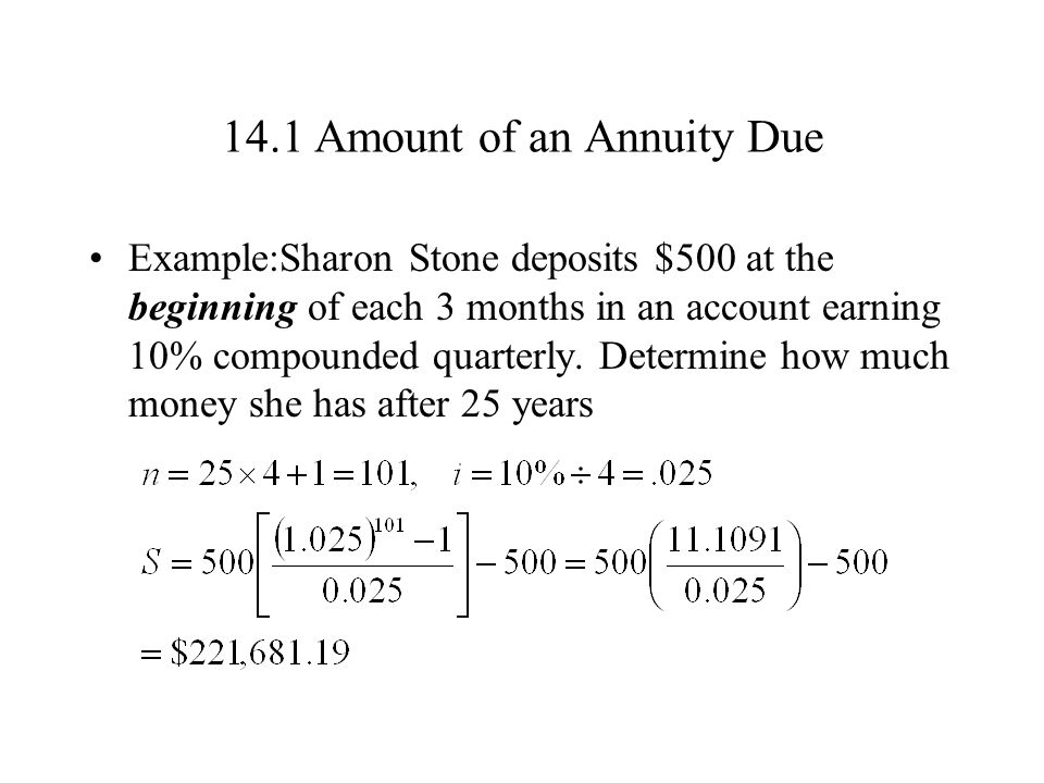 14.1 Amount of an Annuity Due Example:Sharon Stone deposits $500 at the beginning of each 3 months in an account earning 10% compounded quarterly.