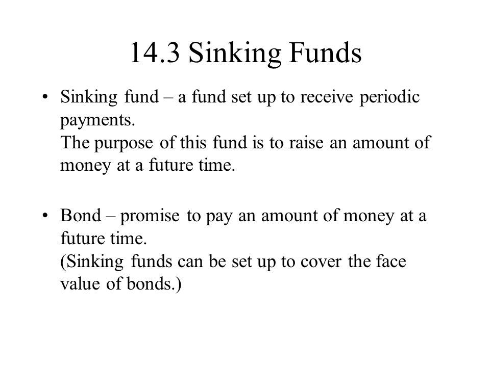 14.3 Sinking Funds Sinking fund – a fund set up to receive periodic payments.