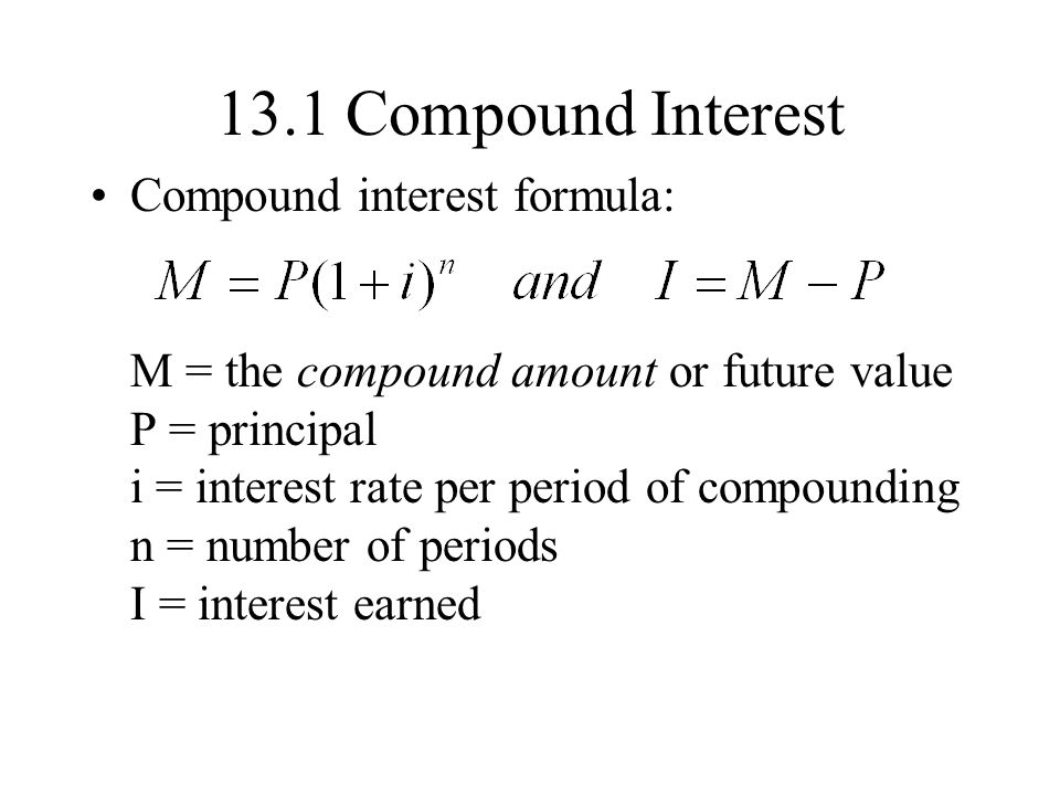 13.1 Compound Interest Compound interest formula: M = the compound amount or future value P = principal i = interest rate per period of compounding n = number of periods I = interest earned