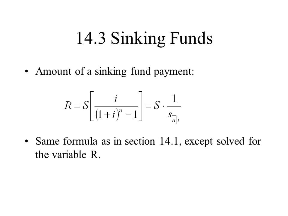 14.3 Sinking Funds Amount of a sinking fund payment: Same formula as in section 14.1, except solved for the variable R.
