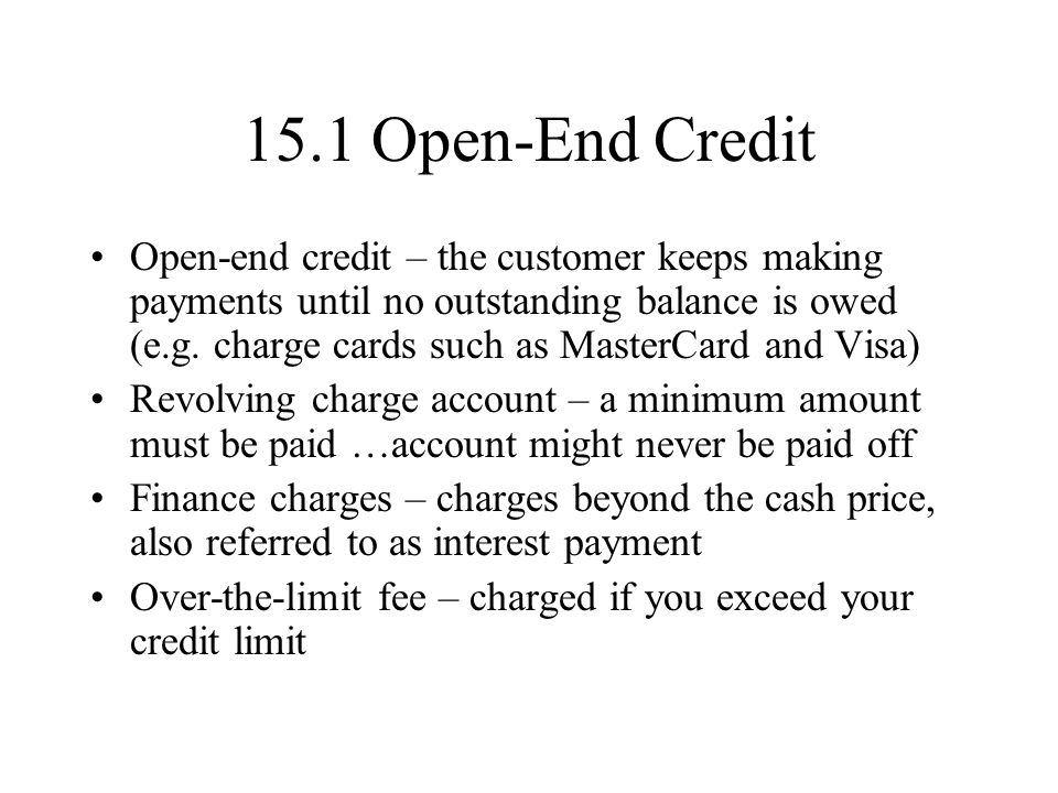 15.1 Open-End Credit Open-end credit – the customer keeps making payments until no outstanding balance is owed (e.g.