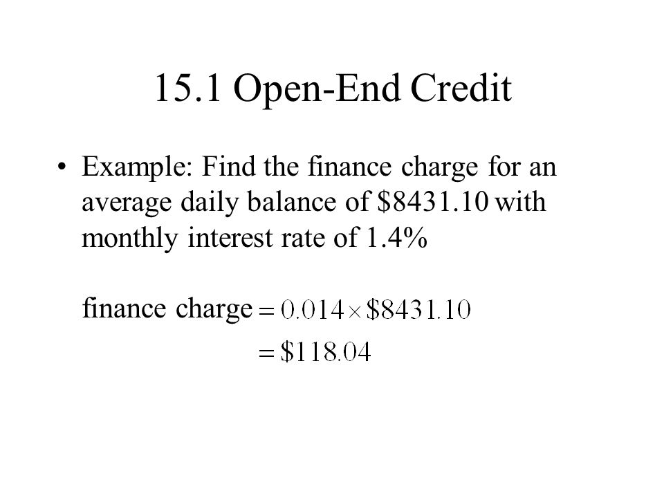 15.1 Open-End Credit Example: Find the finance charge for an average daily balance of $8431.10 with monthly interest rate of 1.4% finance charge