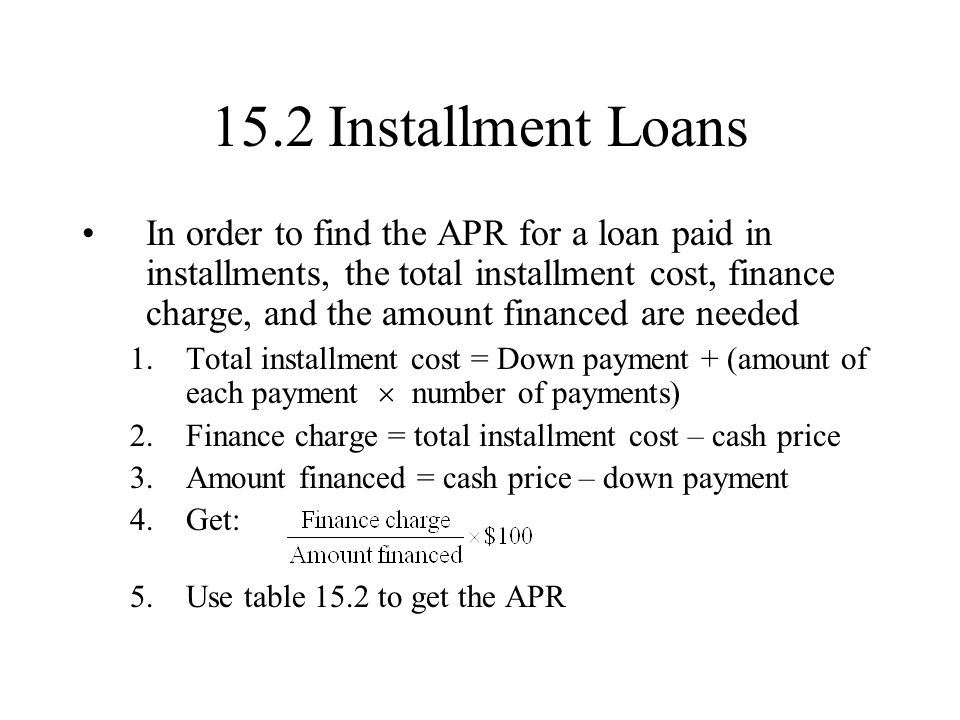 15.2 Installment Loans In order to find the APR for a loan paid in installments, the total installment cost, finance charge, and the amount financed are needed 1.Total installment cost = Down payment + (amount of each payment number of payments) 2.Finance charge = total installment cost – cash price 3.Amount financed = cash price – down payment 4.Get: 5.Use table 15.2 to get the APR
