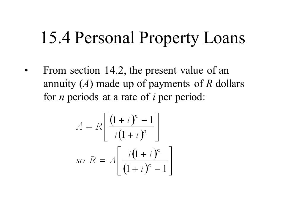 15.4 Personal Property Loans From section 14.2, the present value of an annuity (A) made up of payments of R dollars for n periods at a rate of i per period: