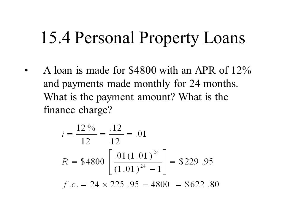 15.4 Personal Property Loans A loan is made for $4800 with an APR of 12% and payments made monthly for 24 months.