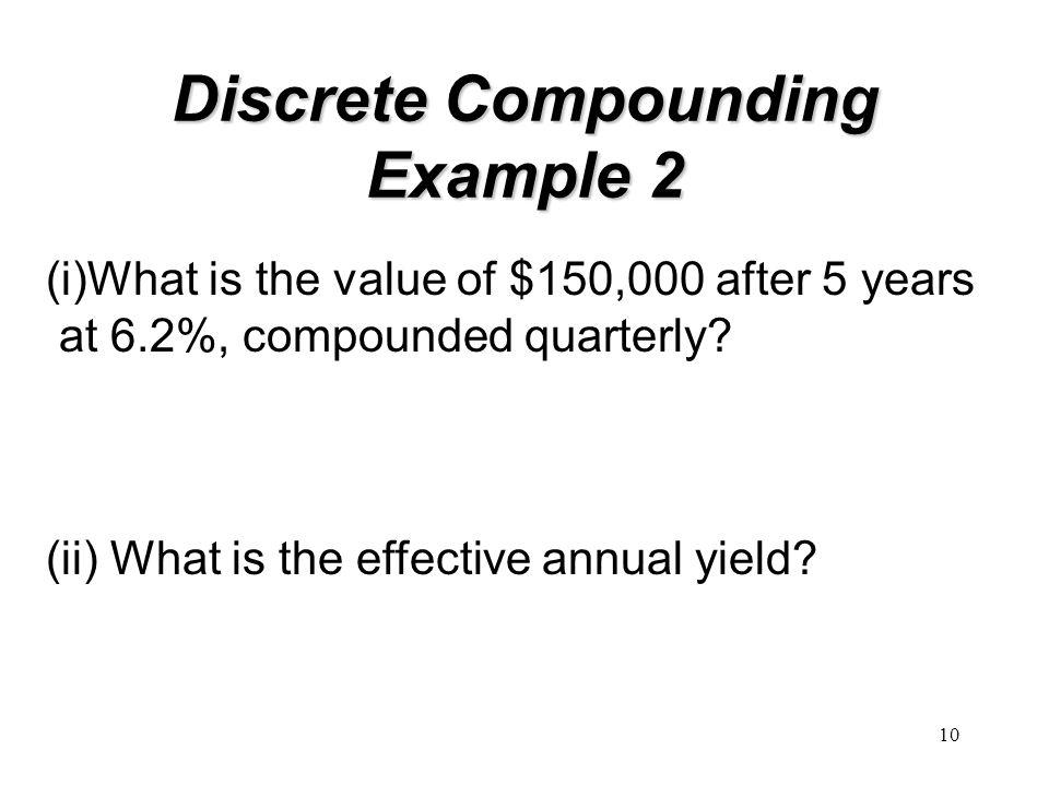 10 Discrete Compounding Example 2 (i)What is the value of $150,000 after 5 years at 6.2%, compounded quarterly? (ii) What is the effective annual yiel