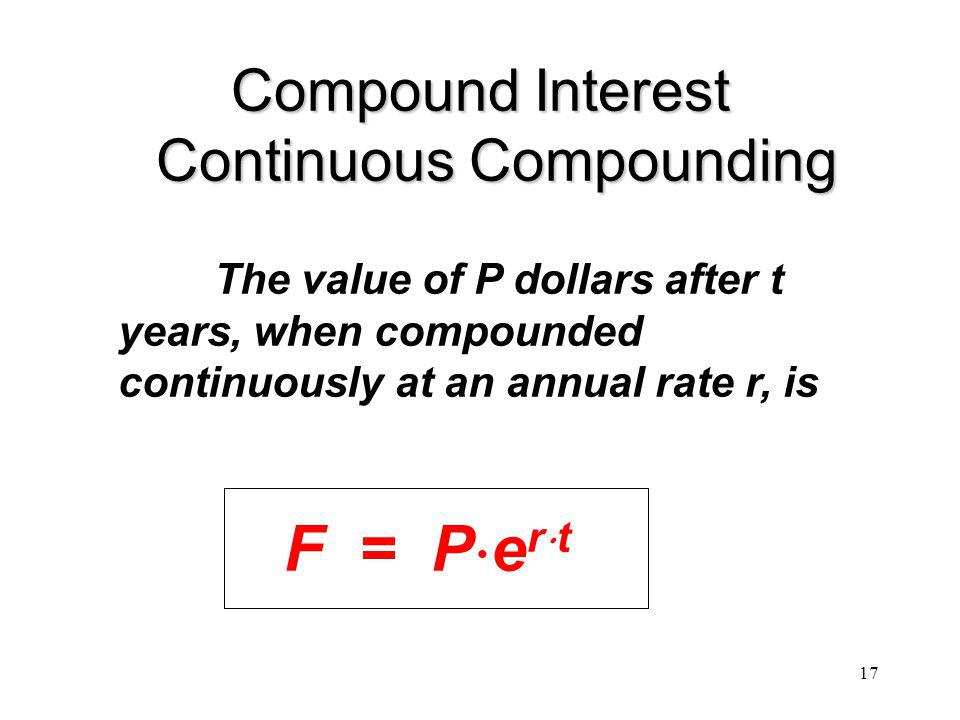 17 Compound Interest Continuous Compounding The value of P dollars after t years, when compounded continuously at an annual rate r, is F = P e r t