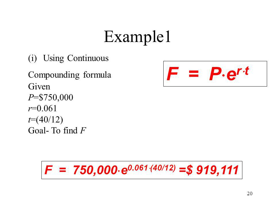 20 Example1 (i)Using Continuous Compounding formula Given P=$750,000 r=0.061 t=(40/12) Goal- To find F F = P e r t F = 750,000 e 0.061 (40/12) =$ 919,