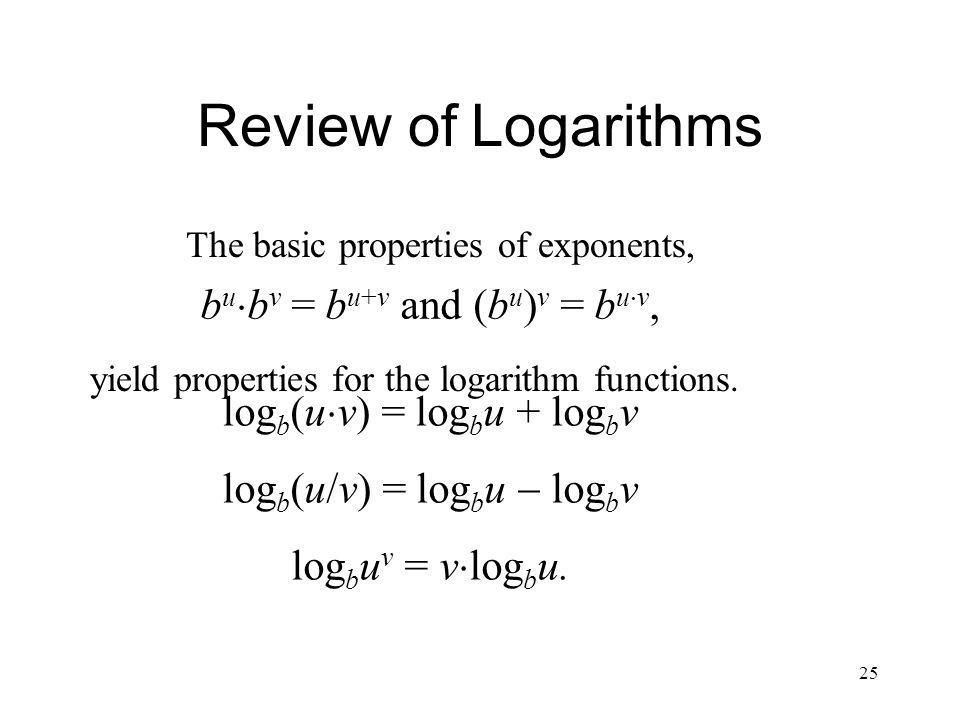 25 Review of Logarithms log b (u v) = log b u + log b v log b (u/v) = log b u log b v log b u v = v log b u. b u b v = b u+v and (b u ) v = b u v, The