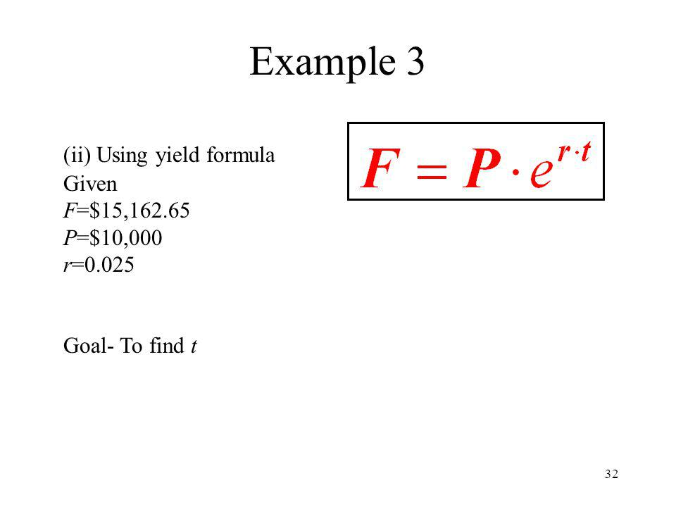 32 Example 3 (ii) Using yield formula Given F=$15,162.65 P=$10,000 r=0.025 Goal- To find t