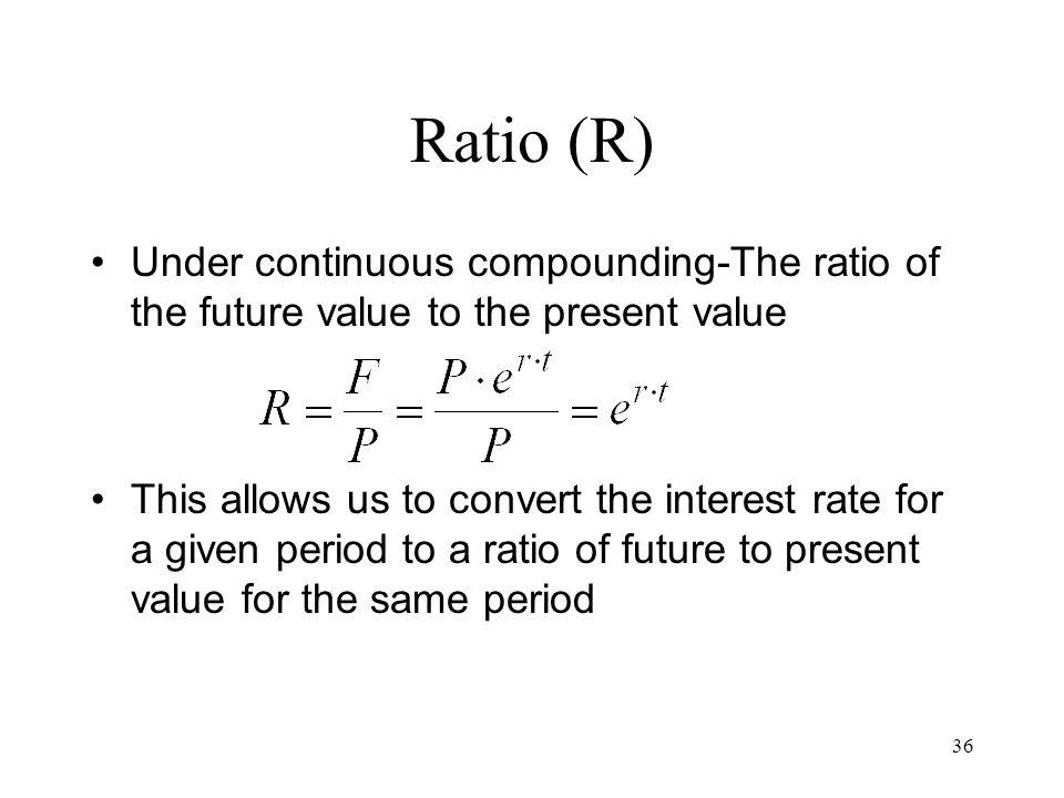 36 Ratio (R) Under continuous compounding-The ratio of the future value to the present value This allows us to convert the interest rate for a given p
