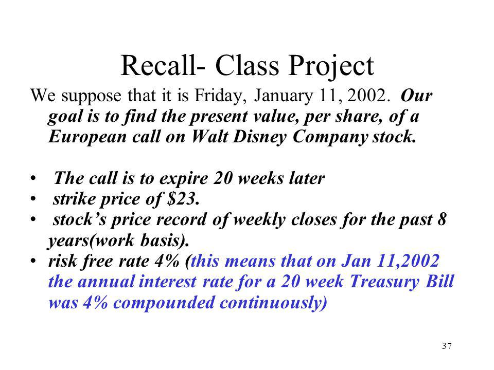 37 Recall- Class Project We suppose that it is Friday, January 11, 2002. Our goal is to find the present value, per share, of a European call on Walt