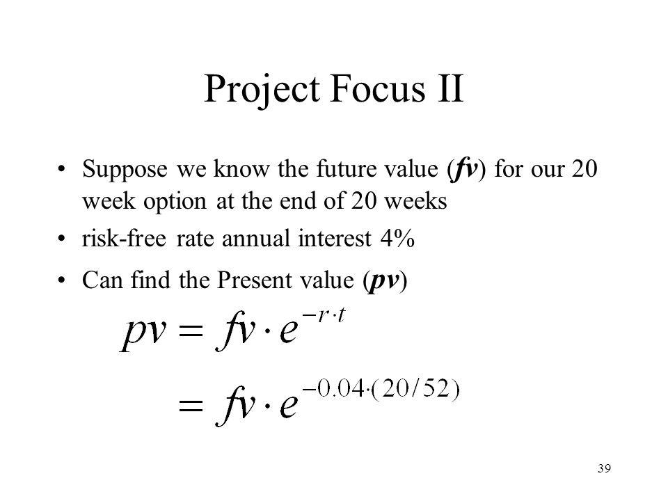 39 Project Focus II Suppose we know the future value ( fv ) for our 20 week option at the end of 20 weeks risk-free rate annual interest 4% Can find t