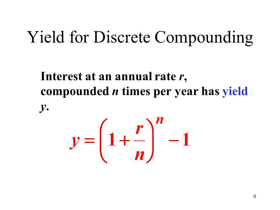6 Yield for Discrete Compounding Interest at an annual rate r, compounded n times per year has yield y.