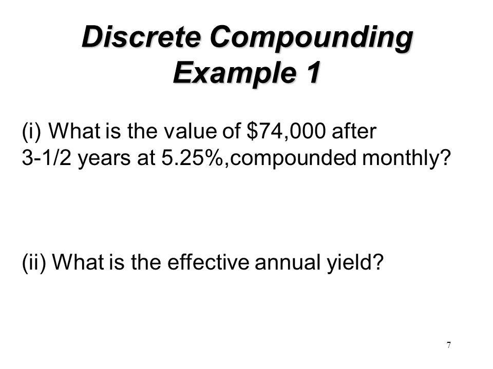 7 Discrete Compounding Example 1 (i)What is the value of $74,000 after 3-1/2 years at 5.25%,compounded monthly? (ii) What is the effective annual yiel