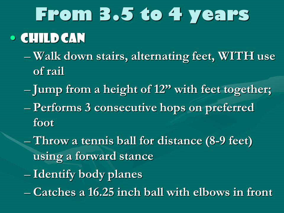From 3 – 3.5 years Child canChild can –Walk backwards easily –Walk UP stairs alternating feet, no rails –Make sharp turns while running –Jump forward