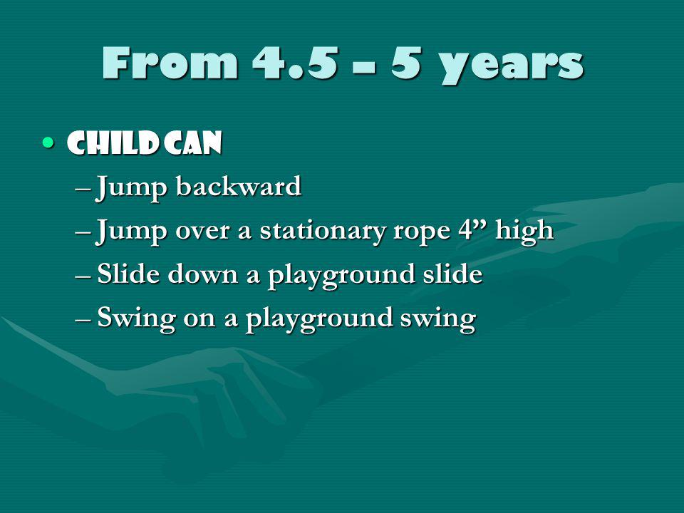 4 – 4.5 years - continued Child canChild can –Catch a large ball with arms flexed at the elbow –Throw a tennis ball overhand with trunk rotation –Boun