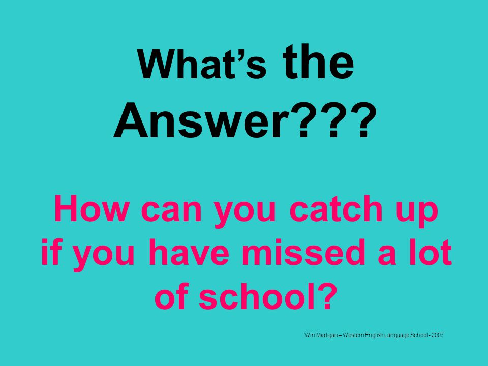 Win Madigan – Western English Language School - 2007 Whats the Answer??? How can you catch up if you have missed a lot of school?