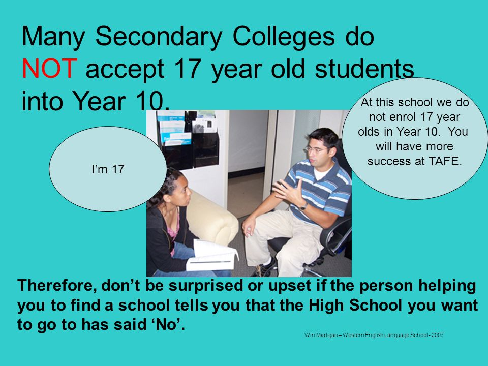 Win Madigan – Western English Language School - 2007 Many Secondary Colleges do NOT accept 17 year old students into Year 10. I want to study Year 10