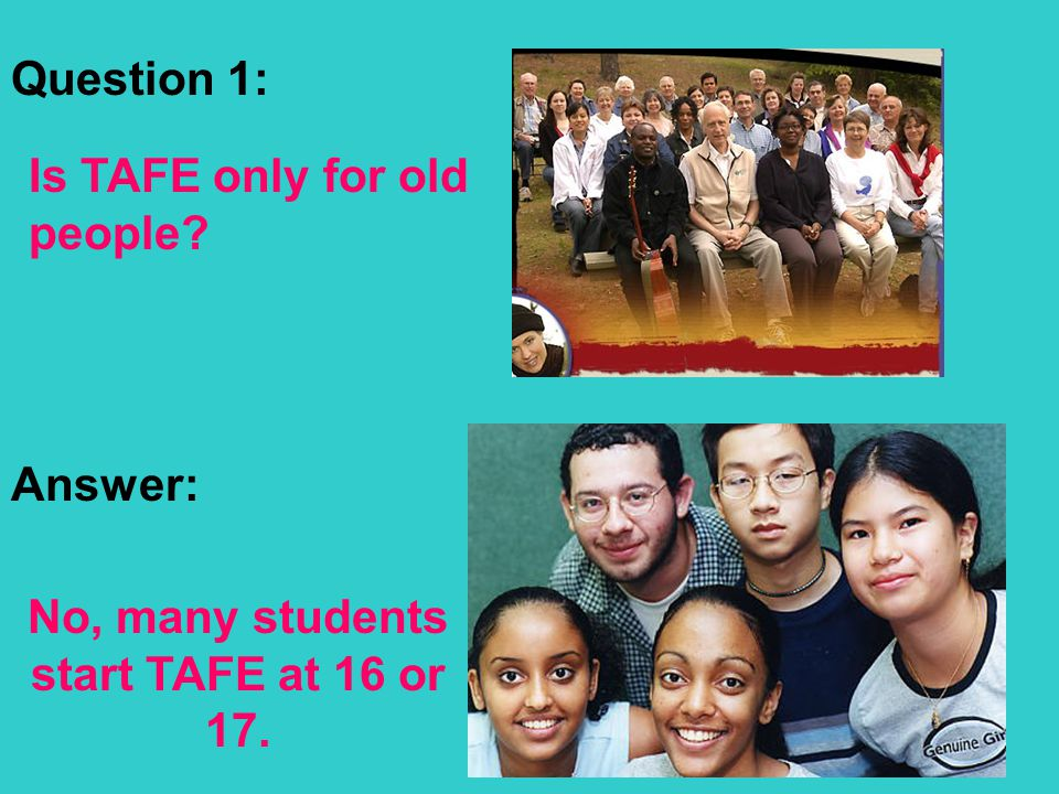 Win Madigan – Western English Language School - 2007 Question 1: Is TAFE only for old people? Answer: No, many students start TAFE at 16 or 17.
