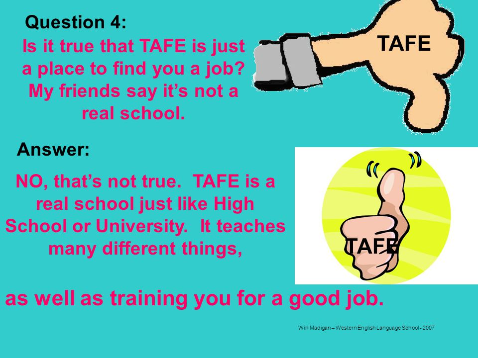 Win Madigan – Western English Language School - 2007 Question 4: Is it true that TAFE is just a place to find you a job? My friends say its not a real