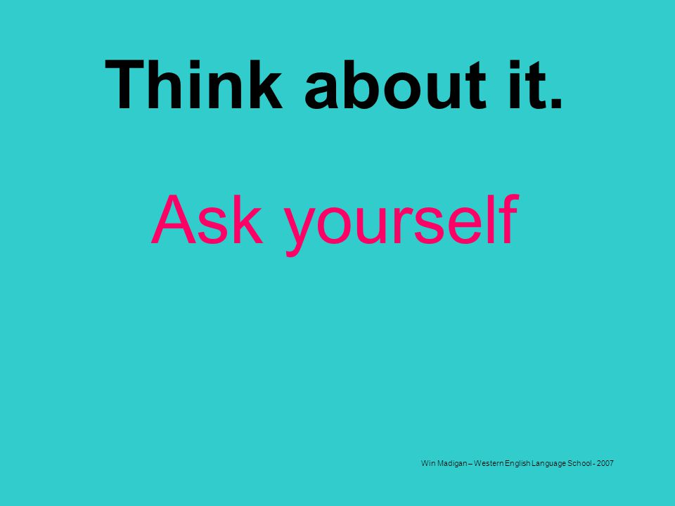 Win Madigan – Western English Language School - 2007 Think about it. Ask yourself