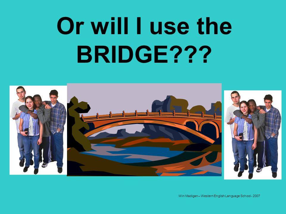 Win Madigan – Western English Language School - 2007 Or will I use the BRIDGE???