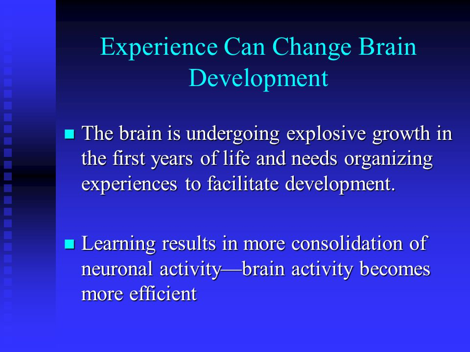 Experience Can Change Brain Development The brain is undergoing explosive growth in the first years of life and needs organizing experiences to facili